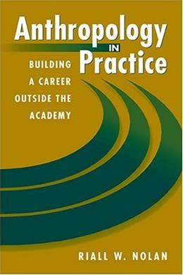 Anthropology in Practice: Building a Career Outside the Academy, by Nolan 9781555879853