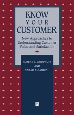 Know Your Customer: New Approaches to Understanding Customer Value and Satisfaction, by Woodruff 9781557865533