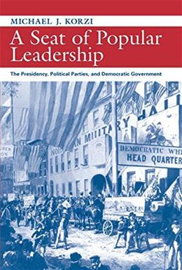 A Seat of Popular Leadership: The Presidency, Political Parties, and Democratic Government (Political Development of the American Nation: Studies in Politics and History) 9781558494596