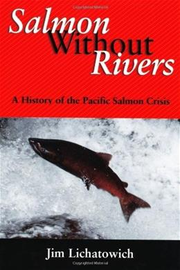 Salmon Without Rivers: A History Of The Pacific Salmon Crisis, by Lichatowich 9781559633611