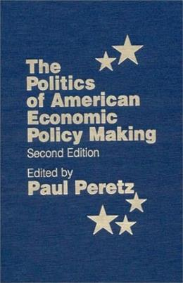 Politics of American Economic Policy Making, by Peretz, 2nd Edition 9781563245671