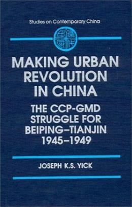 Making of Urban Revolution in China: The Ccp-Gmd Struggle for Beiping-Tianjin, 1945-1949, by Yick 9781563246067