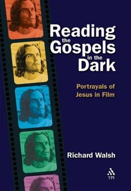 Reading the Gospels in the Dark: Portrayals of Jesus in Film, by Walsh 9781563383878