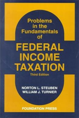 Problems in the Fundamentals of Federal Income Taxation, by Steuben, 3rd Edition 9781566621564
