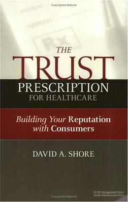 The Trust Prescription for Healthcare: Building Your Reputation with Consumers (Ache Management Series) 1 9781567932409