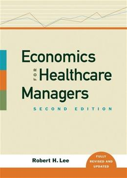 Economics for Healthcare Managers, by Lee, 2nd Edition 9781567933147