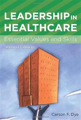 Leadership in Healthcare: Essential Values and Skills, by Dye, 2nd Edition 9781567933550
