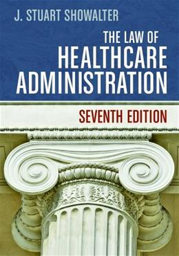 The Law of Healthcare Administration, Seventh Edition 7 9781567936445