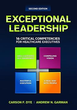 Exceptional Leadership: 16 Critical Competencies for Healthcare Executives, by Dye, 2nd Edition 9781567936735