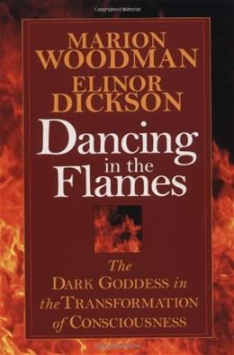 Dancing in the Flames: The Dark Goddess in the Transformation of Consciousness Reprint 9781570623134