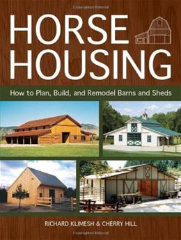 Horse Housing: How to Plan, Build, and Remodel Barns and Sheds 9781570766503