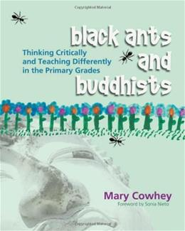Black Ants And Buddhists: Thinking Critically And Teaching Differently in the Primary Grades, by Cowhey 9781571104182