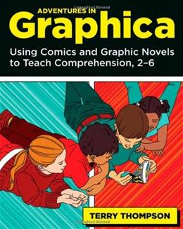 Adventures In Graphica: Using Comics and Graphic Novels to Teach Comprehension, 2-6, by Thompson 9781571107121