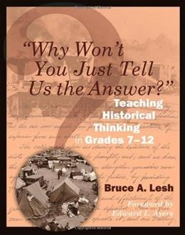 Why Wont You Just Tell Us the Answer?: Teaching Historical Thinking in Grades 7-12, by Lesh 9781571108128