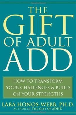 The Gift of Adult ADD: How to Transform Your Challenges and Build on Your Strengths 1 9781572245655