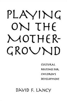 Playing on the Mother-Ground: Cultural Routines for Childrens Development (Culture & Human Development) 1 9781572302150