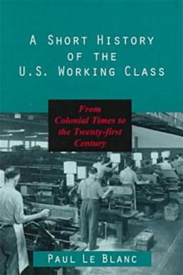 Short History of the U.S. Working Class: From Colonial Times to the 21st Century, by Le Blanc 9781573926645