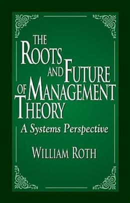 The Roots and Future of Management Theory: A Systems Perspective 1 9781574442434