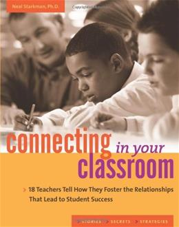 Connecting in Your Classroom: 18 Teachers Tell How They Foster the Relationships That Lead to Student Success 9781574828580