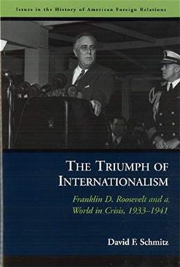 The Triumph of Internationalism: Franklin D. Roosevelt and a World in Crisis, 1933-1941 (Issues in the History of American Foreign Relations) 9781574889314