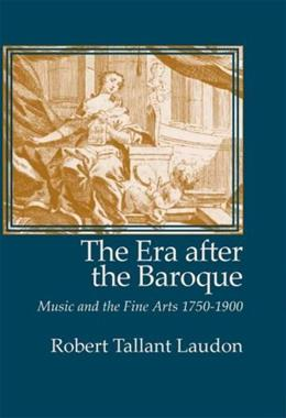 The Era After the Baroque: Music and Fine Arts, 1750-1900 (Monographs in Musicology) 9781576471241