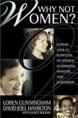 Why Not Women; A Biblical Study of Women in Missions, Ministry, and Leadership, by Cunningham 9781576581834