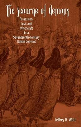 The Scourge of Demons: Possession, Lust, and Witchcraft in a Seventeenth-Century Italian Convent (Changing Perspectives on Early Modern Europe) 9781580462983