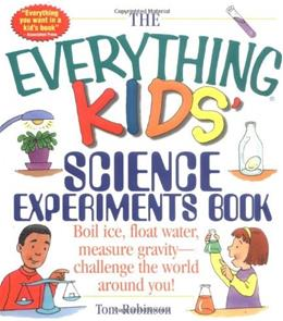The Everything Kids Science Experiments Book: Boil Ice, Float Water, Measure Gravity-Challenge the World Around You! (Everything® Kids) unknown 9781580625579
