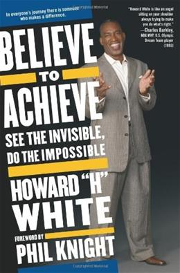 Believe to Achieve: See the Invisible, Do the Impossible 9781582701721