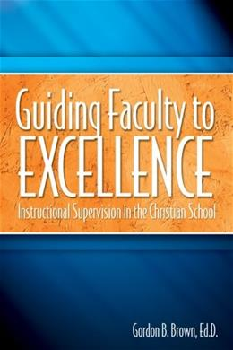 Guiding Faculty to Excellence: Instructional Supervision in the Christian School 2nd 9781583310151