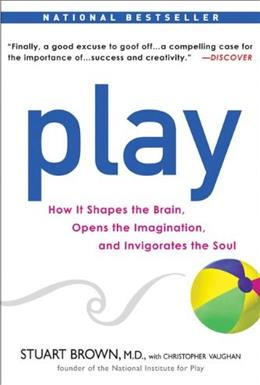 Play: How it Shapes the Brain, Opens the Imagination, and Invigorates the Soul, by Brown 9781583333785