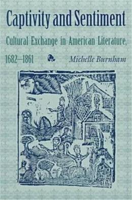 Captivity and Sentiment: Cultural Exchange in American Literature, 1682-1861 (Reencounters with Colonialism: New Perspectives on the Americas) 9781584650164