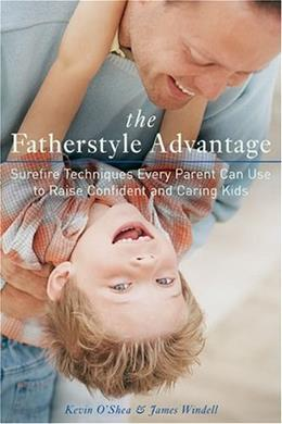 The Fatherstyle Advantage: Surefire Techniques Every Parent Can Use to Raise Confident and Caring Kids 9781584794776