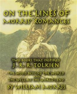 On the Lines of Morris Romances: Two Books That Inspired J. R. R. Tolkien-The Wood Beyond the World and the Well at the Worlds End 9781587420245