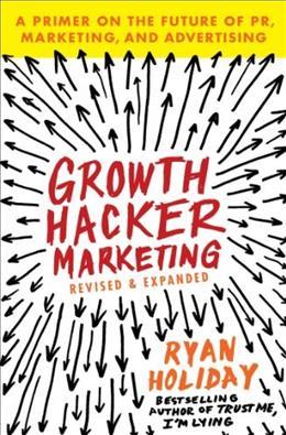 Growth Hacker Marketing: A Primer on the Future of PR, Marketing, and Advertising 9781591847380