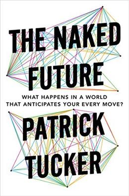 The Naked Future: What Happens in a World That Anticipates Your Every Move? 9781591847700