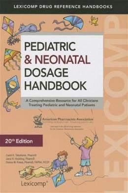 Pediatric and Neonatal Dosage Handbook: A Comprehensive Resource for All Clinicians Treating Pediatric and Neonatal Patients, by Taketomo, 20th Edition 9781591953241