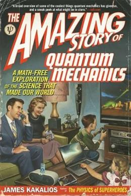 Amazing Story of Quantum Mechanics: A Math Free Exploration of the Science That Made Our World, by Kakalios 9781592406722