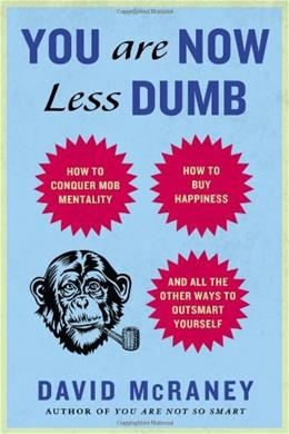 You Are Now Less Dumb: How to Conquer Mob Mentality, How to Buy Happiness, and All the Other Ways to Outsmart Yourself 9781592408054