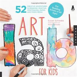 Art Lab for Kids: 52 Creative Adventures in Drawing, Painting, Printmaking, Paper, and Mixed Media For Budding Artists of All Ages, by Schwake 9781592537655