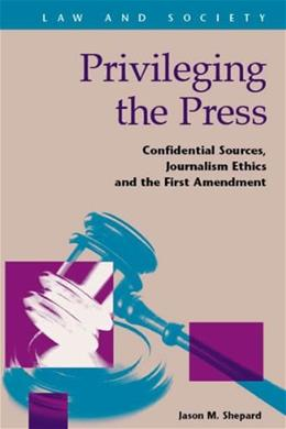 Privileging the Press: Confidential Sources, Journalism Ethics and the 1st Amendment, by Shepard 9781593326357