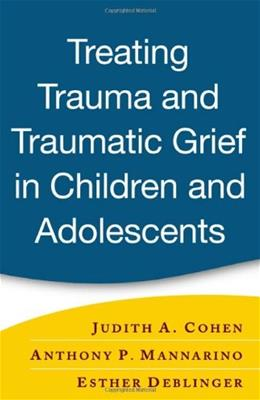 Treating Trauma and Traumatic Grief in Children And Adolescents, by Deblinger 9781593853082