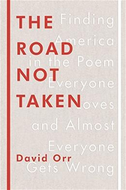 The Road Not Taken: Finding America in the Poem Everyone Loves and Almost Everyone Gets Wrong 9781594205835