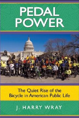 Pedal Power: The Quiet Rise of the Bicycle in American Public Life, by Wray 9781594514630