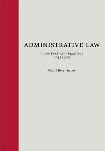 Administrative Law: A Context and Practice Casebook, by Seamon 9781594606762