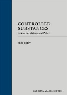 Controlled Substances: Crime, Regulation, and Policy, by Kreit 9781594608711
