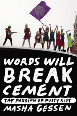 Words Will Break Cement: The Passion of Pussy Riot, by Gessen 9781594632198