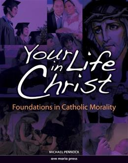 Your Life in Christ: Foundations of Catholic Morality, by Pennock 9781594711237