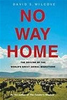 No Way Home: The Decline of the Worlds Great Animal Migrations, by Wilcove 9781597268233