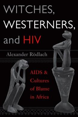 WITCHES, WESTERNERS, AND HIV: AIDS AND CULTURES OF BLAME IN AFRICA 9781598740349